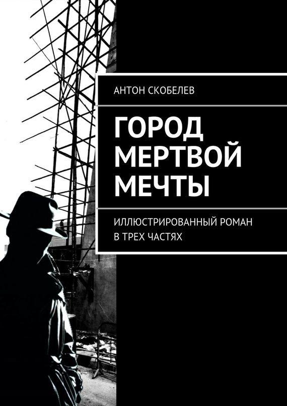 Скачать Антон Скобелев бесплатно Город мертвой мечты. Иллюстрированный роман в трех частях
