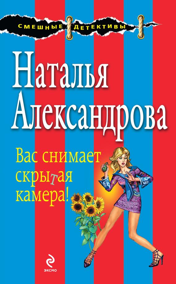 Наталья Александрова Вас снимает скрытая камера! александрова наталья николаевна ид м александрова марафон с риском для жизни