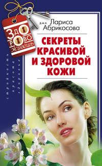 Абрикосова, Лариса  - Секреты красивой и здоровой кожи