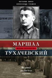 Глушко, Александр  - Маршал Тухачевский. Мозаика разбитого зеркала
