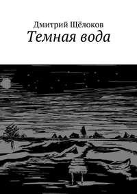 Щёлоков, Дмитрий  - Темная вода (сборник)