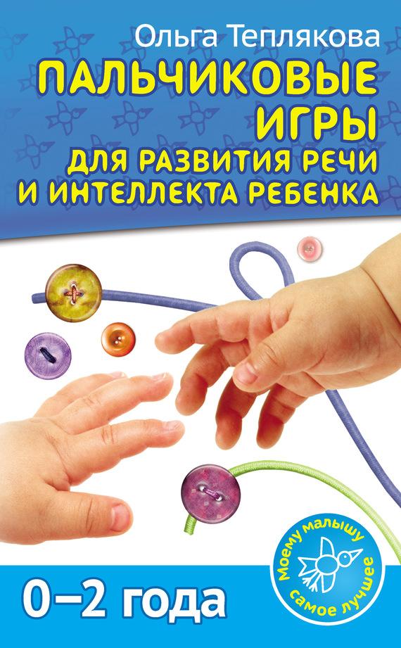 Ольга Теплякова Пальчиковые игры для развития речи и интеллекта ребенка. 0-2 года ольга теплякова развитие речи и интеллекта ребенка от рождения до 2 лет пальчиковые игры