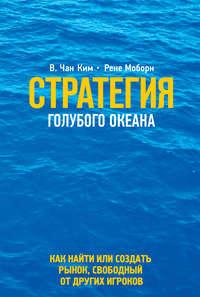 Моборн, Рене  - Стратегия голубого океана. Как найти или создать рынок, свободный от других игроков