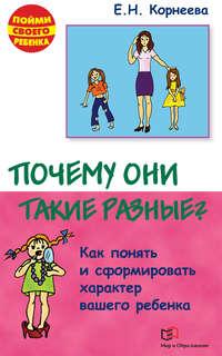 Корнеева, Елена  - Почему они такие разные? Как понять и сформировать характер вашего ребенка