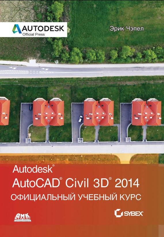 Эрик Чэпел AutoCAD® Civil 3D® 2014. Официальный учебный курс чэпел э autocad civil 3d 2013 официальный учебный курс