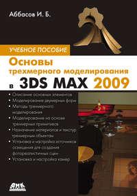 Аббасов, И. Б.  - Основы трехмерного моделирования в 3DS MAX 2009