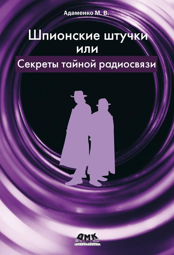 Михаил Адаменко Шпионские штучки, или Секреты тайной радиосвязи михаил адаменко приставки к электрогитаре секреты ретро звучания
