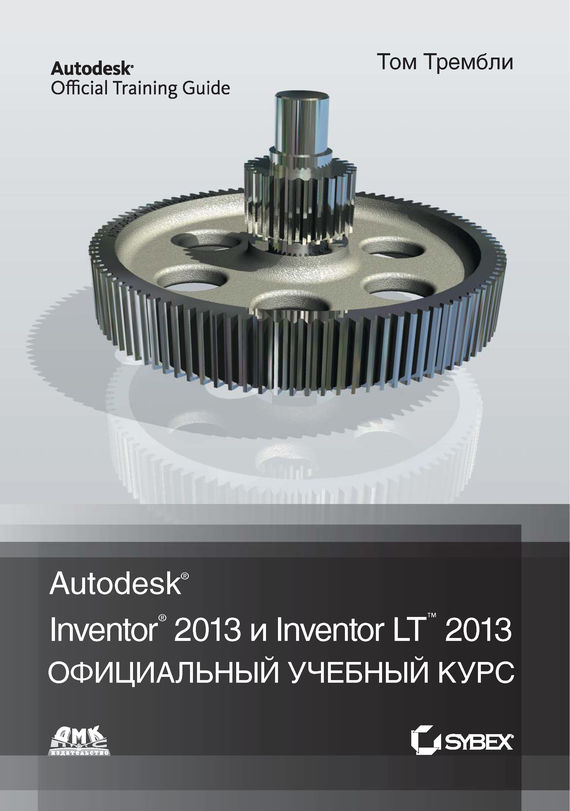 Том Трембли Autodesk® Inventor® 2013 и Inventor LT™ 2013 up and running with autodesk inventor simulation 2010