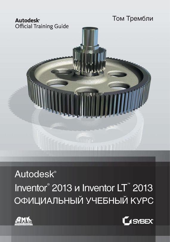 Том Трембли Autodesk® Inventor® 2013 и Inventor LT™ 2013 thom tremblay inventor 2014 and inventor lt 2014 essentials autodesk official press