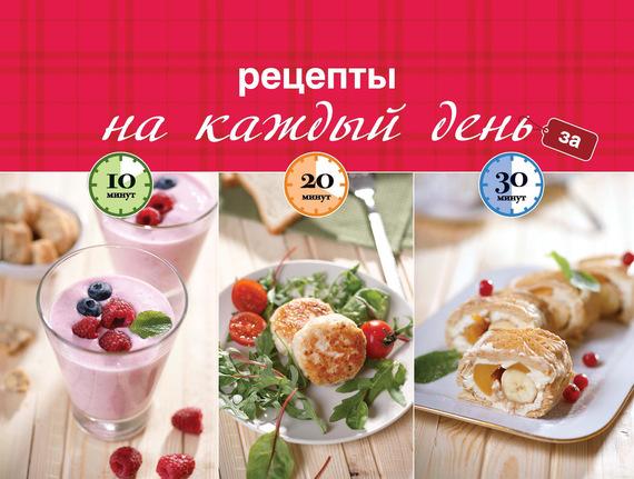 Отсутствует Рецепты на каждый день за 10, 20, 30 минут ISBN: 978-5-699-73042-1