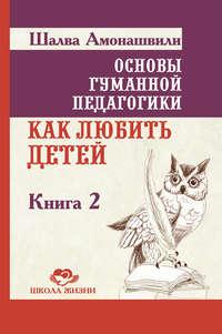 Амонашвили, Шалва  - Основы гуманной педагогики. Книга 2. Как любить детей