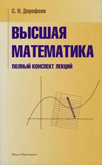 Дорофеев, С. Н.  - Высшая математика. Полный конспект лекций