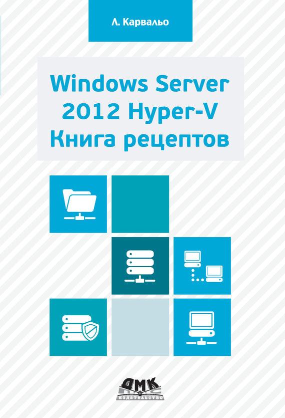 Леандро Карвальо Windows Server 2012 Hyper-V. Книга рецептов что можно без рецепта 2012