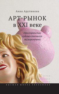 Арутюнова, Анна  - Арт-рынок в XXI веке. Пространство художественного эксперимента