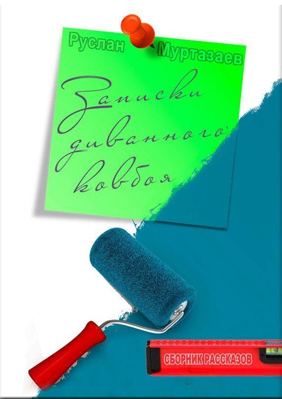 Руслан Муртазаев Записки диванного ковбоя трубицын в первое апреля сборник юмористических рассказов и стихов