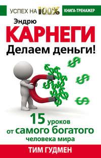 Гудмен, Тим  - Эндрю Карнеги. Делаем деньги! 15 уроков от самого богатого человека мира