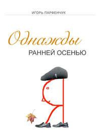 Парфенчук, Игорь  - Однажды ранней осенью