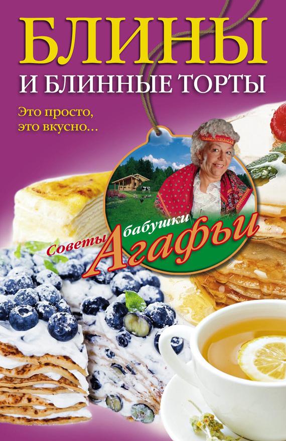 Агафья Звонарева Блины и блинные торты. Это просто, это вкусно… агафья звонарева домашние рецепты просто и вкусно