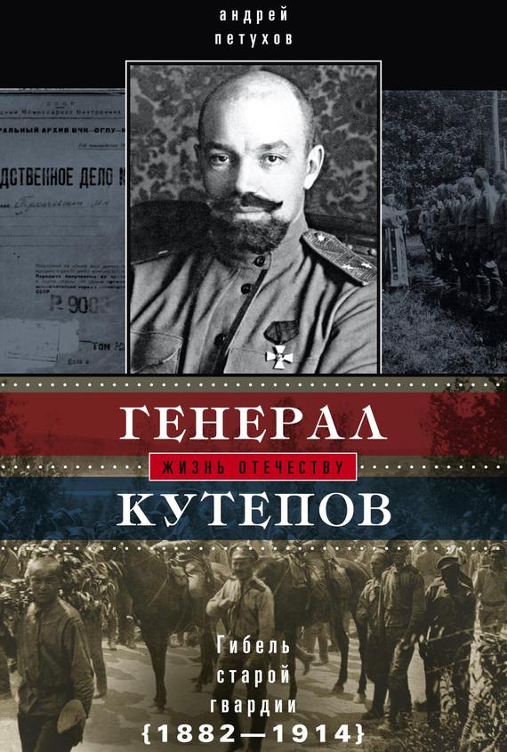 Андрей Петухов Генерал Кутепов. Гибель Старой гвардии. 1882–1914 денис кутепов шутки иафоризмы