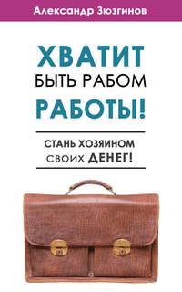 Зюзгинов, Александр  - Хватит быть рабом работы! Стань хозяином своих денег!