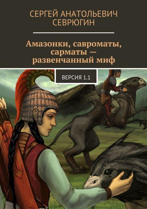 Скачать Сергей Севрюгин бесплатно Амазонки, савроматы, сарматы - развенчанный миф. Версия 1.1