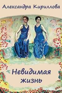 Кириллова, Александра  - Невидимая жизнь