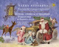 Коровина, Елена  - Легенды, символы и традиции Рождества и Нового года. Правда, вымысел, приключения, любовь и магия…
