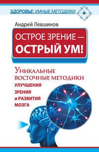 Левшинов, Андрей  - Острое зрение – острый ум! Уникальные восточные методики улучшения зрения и развития мозга