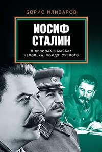 Илизаров, Б. С.  - Иосиф Сталин в личинах и масках человека, вождя, ученого