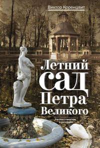 Коренцвит, Виктор  - Летний сад Петра Великого. Рассказ о прошлом и настоящем
