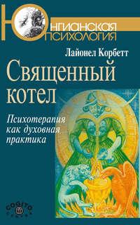 Корбетт, Лайонел  - Священный котел. Психотерапия как духовная практика