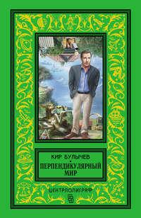 Булычев, Кир  - Перпендикулярный мир (сборник)