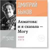 Быков, Дмитрий  - Лекция «Ахматова: и я сказала – Могу»