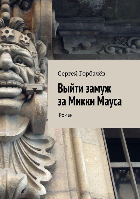 Сергей Горбачев Выйти замуж за Микки Мауса сергей галиуллин чувство вины илегкие наркотики