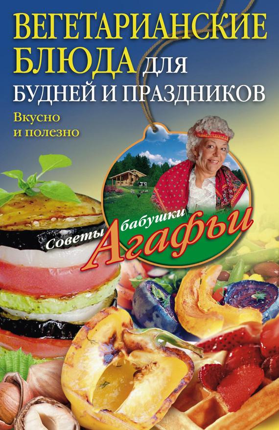 Агафья Звонарева Вегетарианские блюда для будней и праздников. Вкусно и полезно агафья звонарева домашние рецепты просто и вкусно
