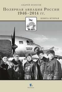 Болосов, Андрей  - Полярная авиация России.1946–2014 гг. Книга вторая