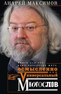 Максимов, Андрей  - Универсальный многослов. Книга для тех, кому интересно жить осмысленно