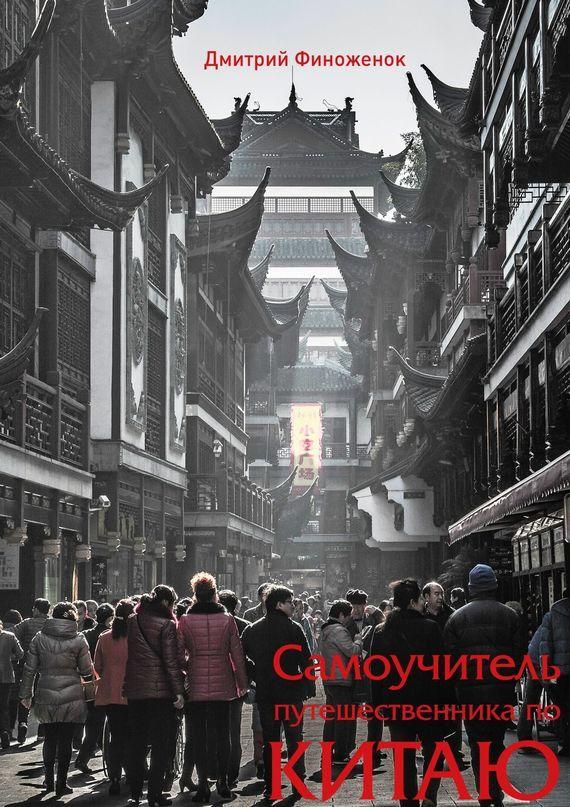 Дмитрий Финоженок Самоучитель путешественника по Китаю книги эксмо как путешествовать без денег лайфхак от профессионального путешественника