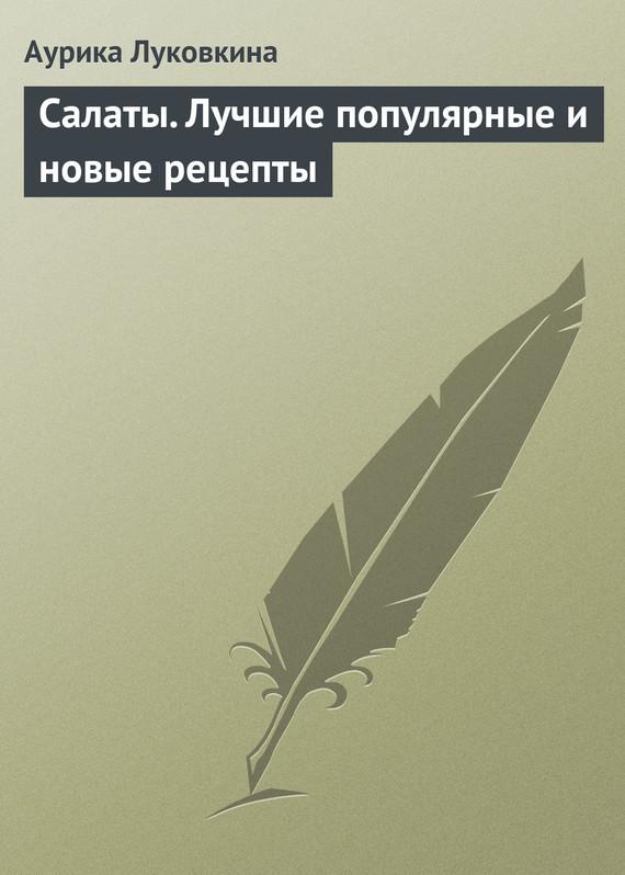 Аурика Луковкина Салаты. Лучшие популярные и новые рецепты кутовая и салаты самоучитель для настоящих женщин