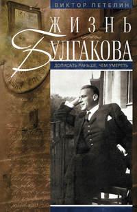 Петелин, Виктор  - Жизнь Булгакова. Дописать раньше, чем умереть