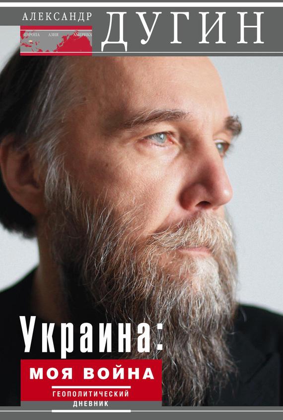 Александр Дугин Украина: моя война. Геополитический дневник