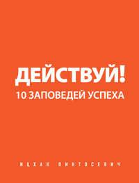 Пинтосевич, Ицхак  - Действуй! 10 заповедей успеха