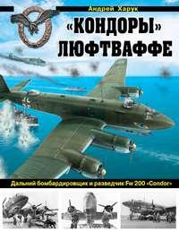 Харук, Андрей  - «Кондоры» Люфтваффе. Дальний бомбардировщик и разведчик Fw 200 «Condor»