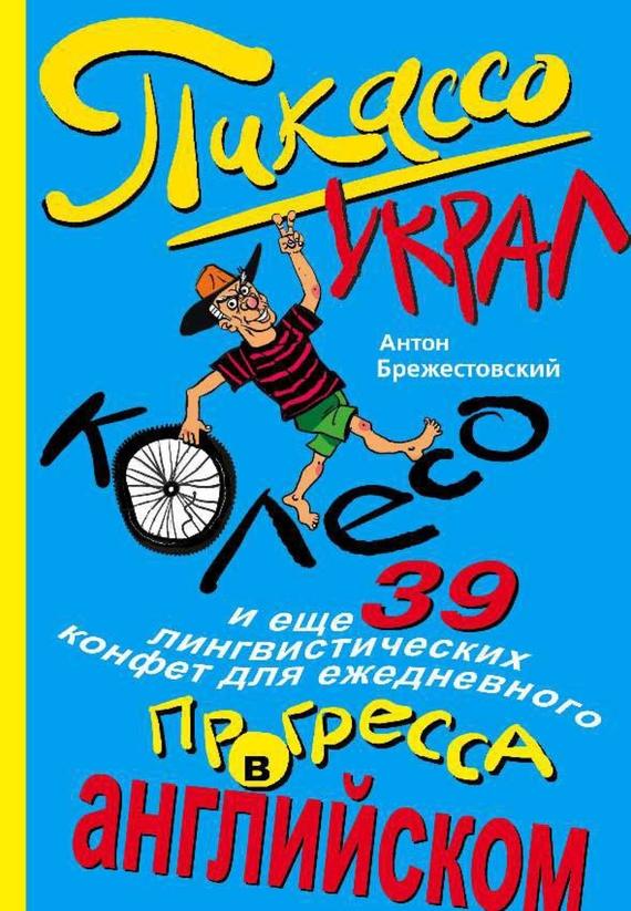 Пикассо украл колесо и еще 39 лингвистических конфет для ежедневного прогресса в английском от ЛитРес