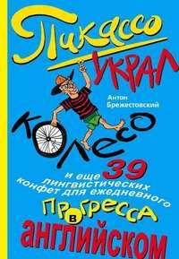 Брежестовский, Антон  - Пикассо украл колесо и еще 39 лингвистических конфет для ежедневного прогресса в английском