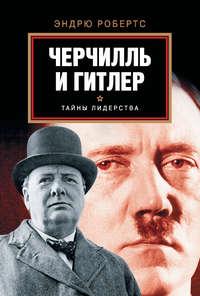 Робертс, Эндрю  - Черчилль и Гитлер