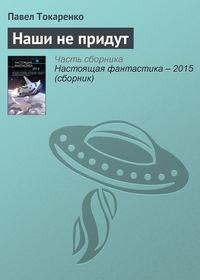 Токаренко, Павел  - Наши непридут
