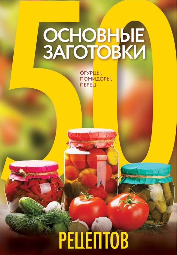 50 рецептов. Основные заготовки. Огурцы, помидоры, перец от ЛитРес