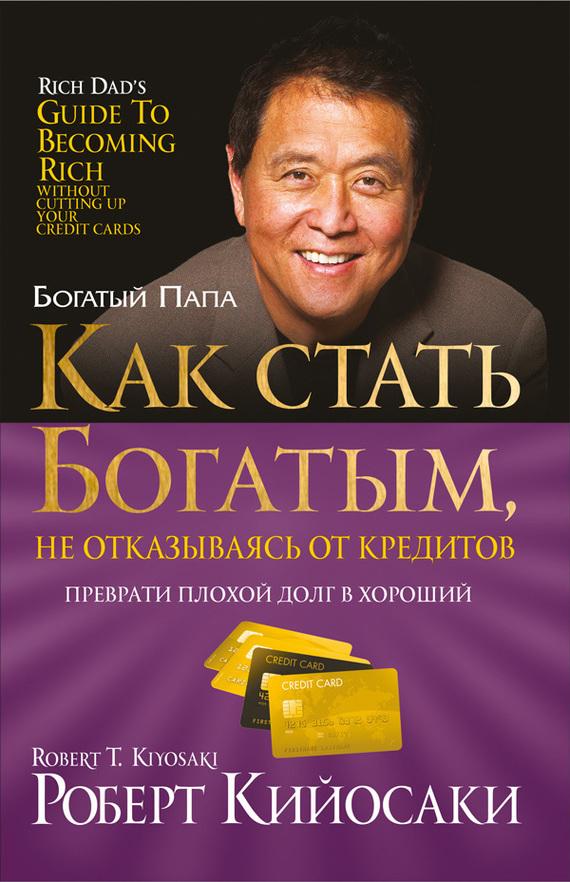 бесплатно Роберт Кийосаки Скачать Как стать богатым, не отказываясь от кредитов
