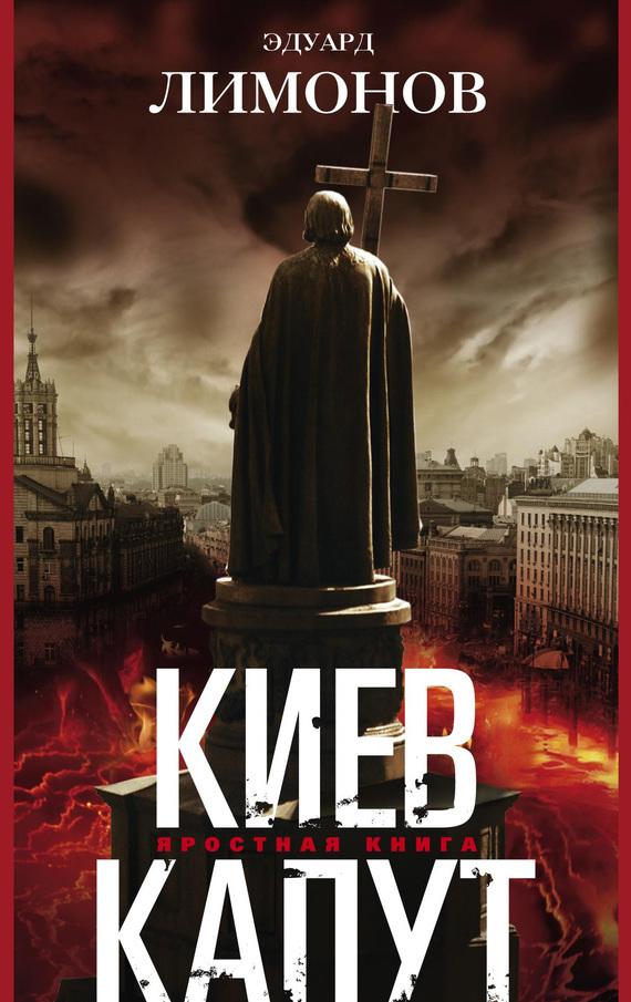 Эдуард Лимонов Киев капут. Яростная книга